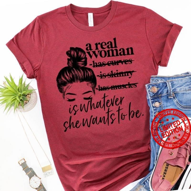 A Real Woman Is Whatever She Wants To Be Shirt