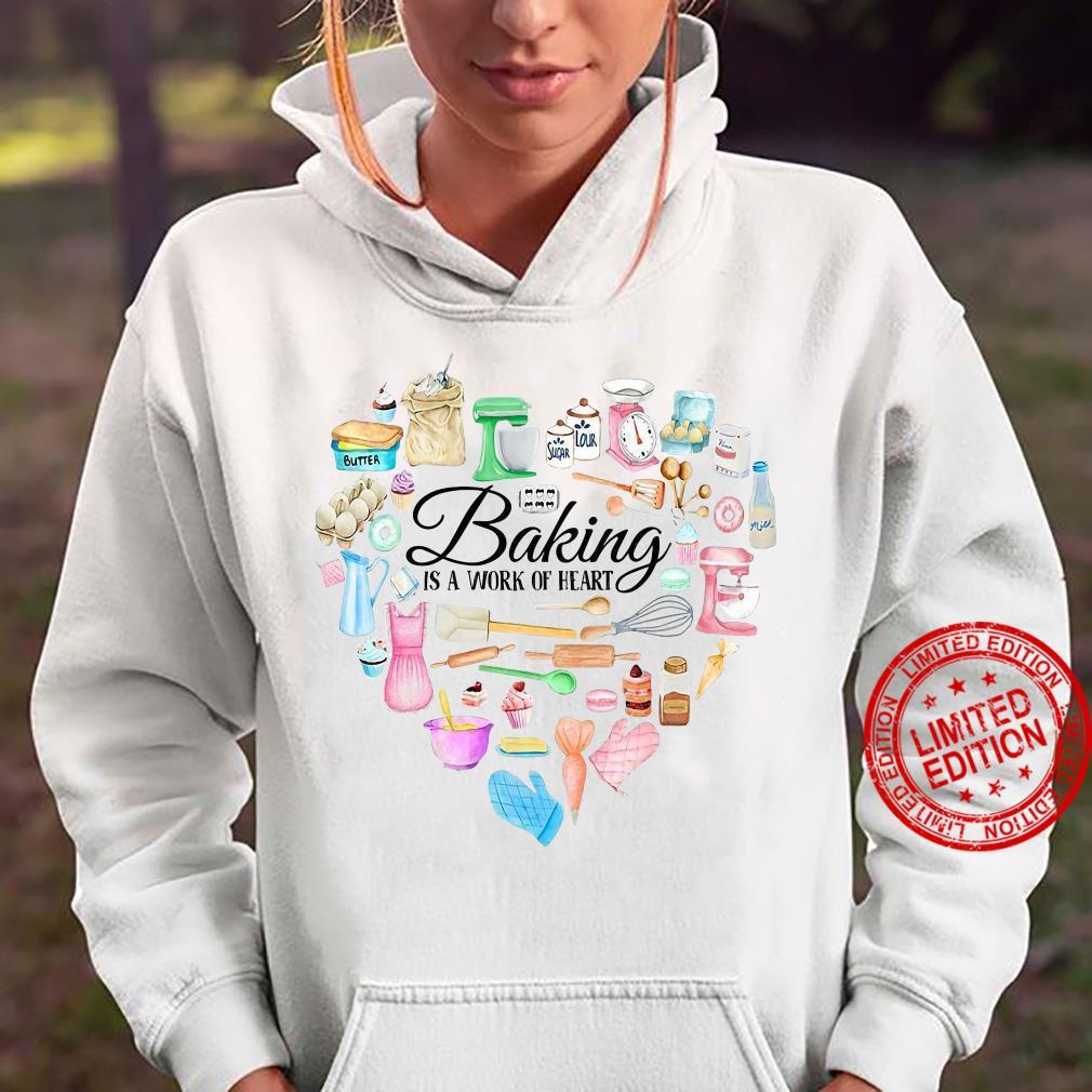 Baking Is A Work Of Heart shirt hoodie