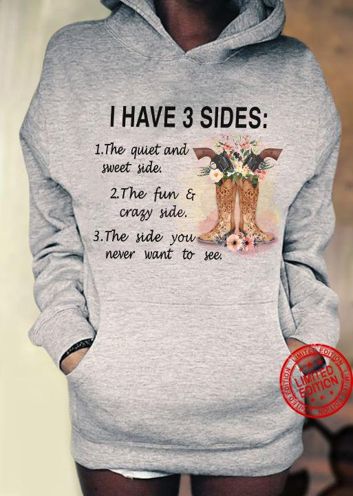 I Have 3 Sides 1 The Quiet And Sweet Side 2 The Fun Crazy Side 3 The Side You Never Want To See Shirt