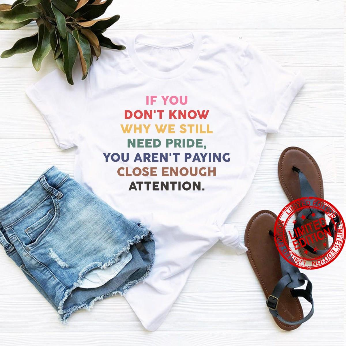 If You Don't Know Why We Still Need Pride You Aren't Paying Close Enough Attention Shirt