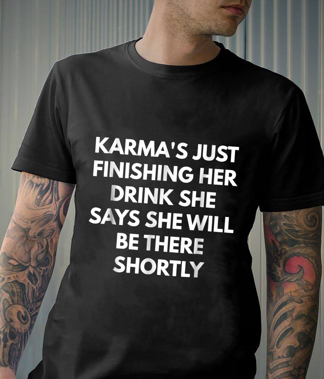 Karma's Just Finishing Her Drink She Says She Will Be There Shirt