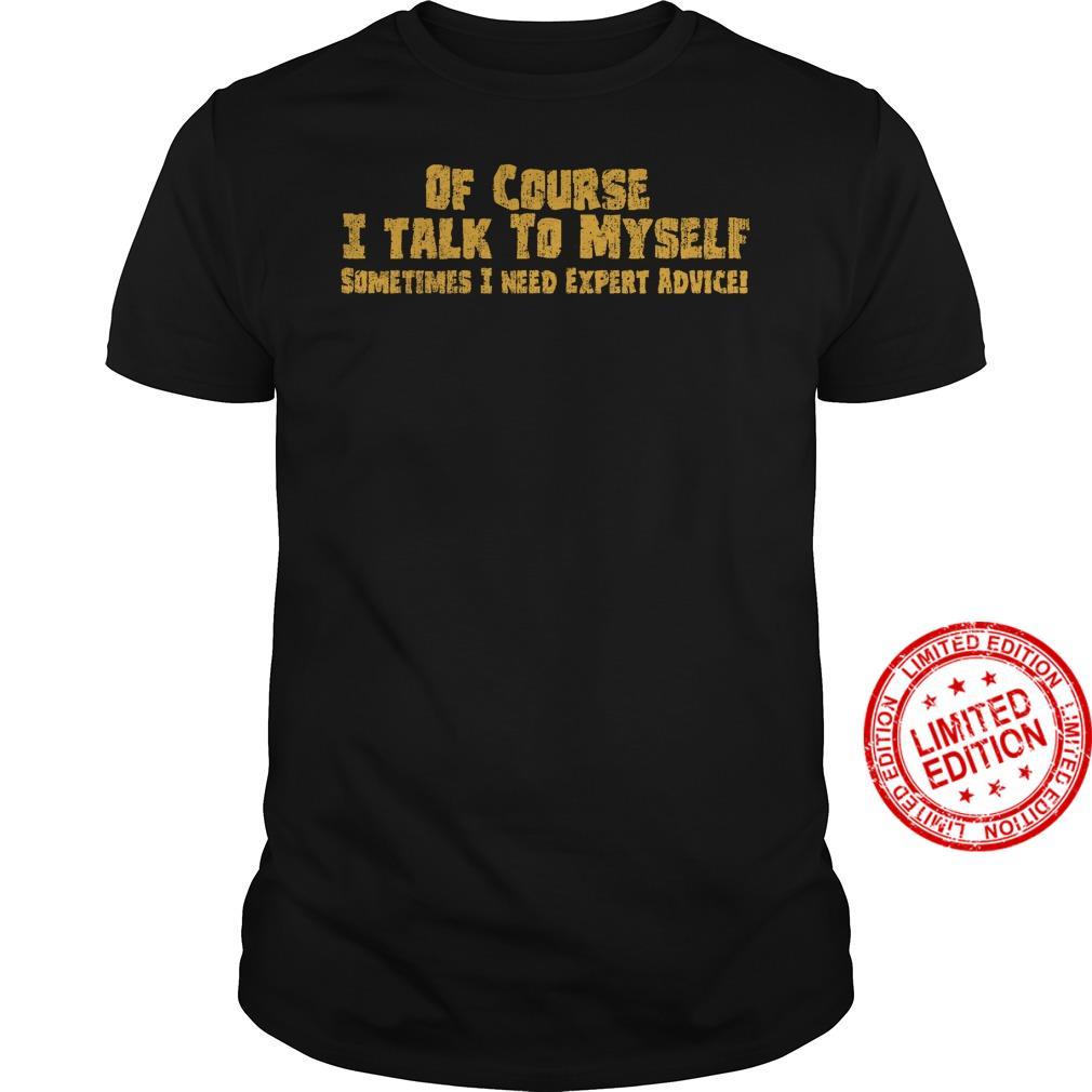 Of Course I Talk To Myself Sometimes I Need Expert Advice Shirt