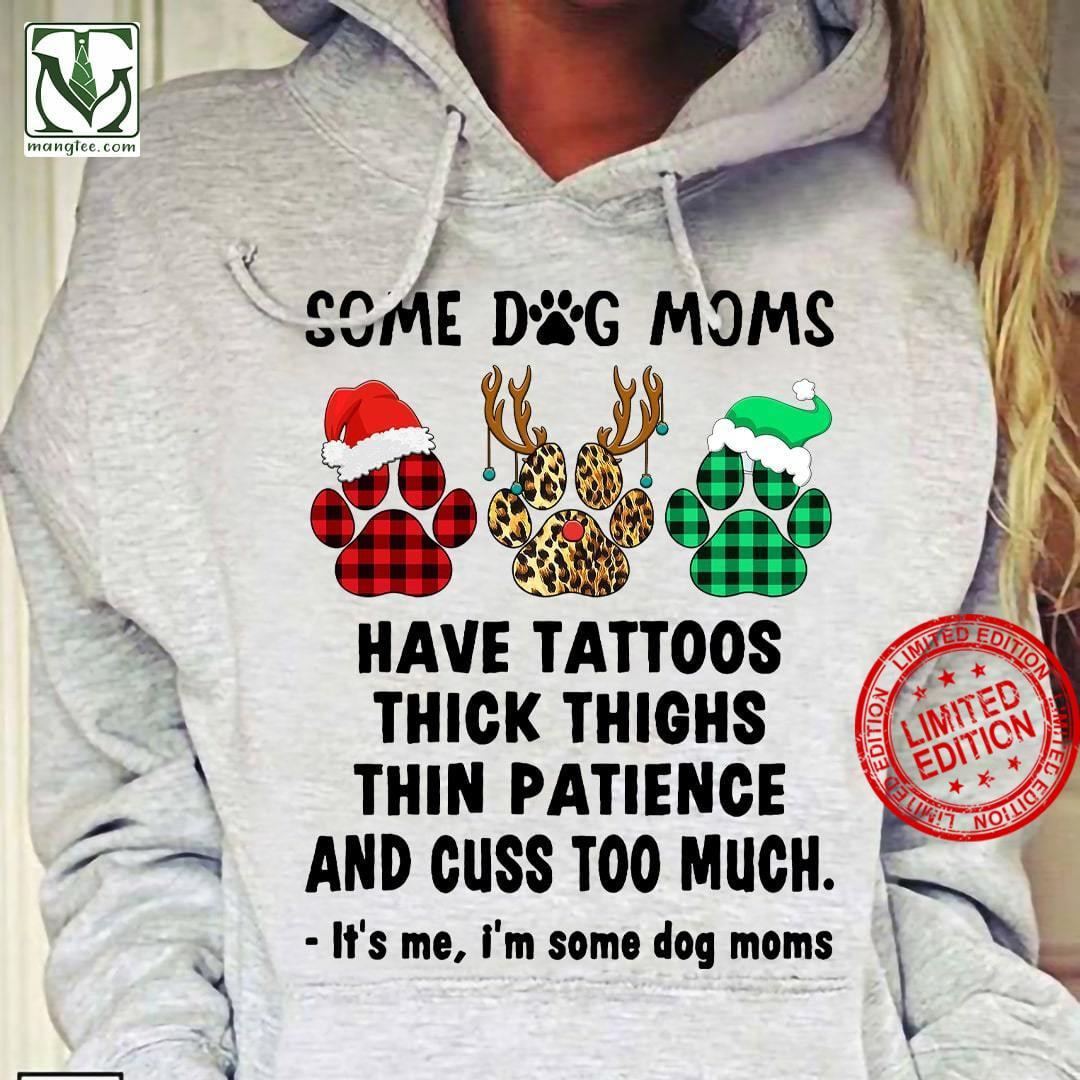 Paws Dog Some Dog Moms Have Tattoos Thick Thighs Thin Patience And Cuss Too Much It's Me I'm Some Dog Moms Shirt
