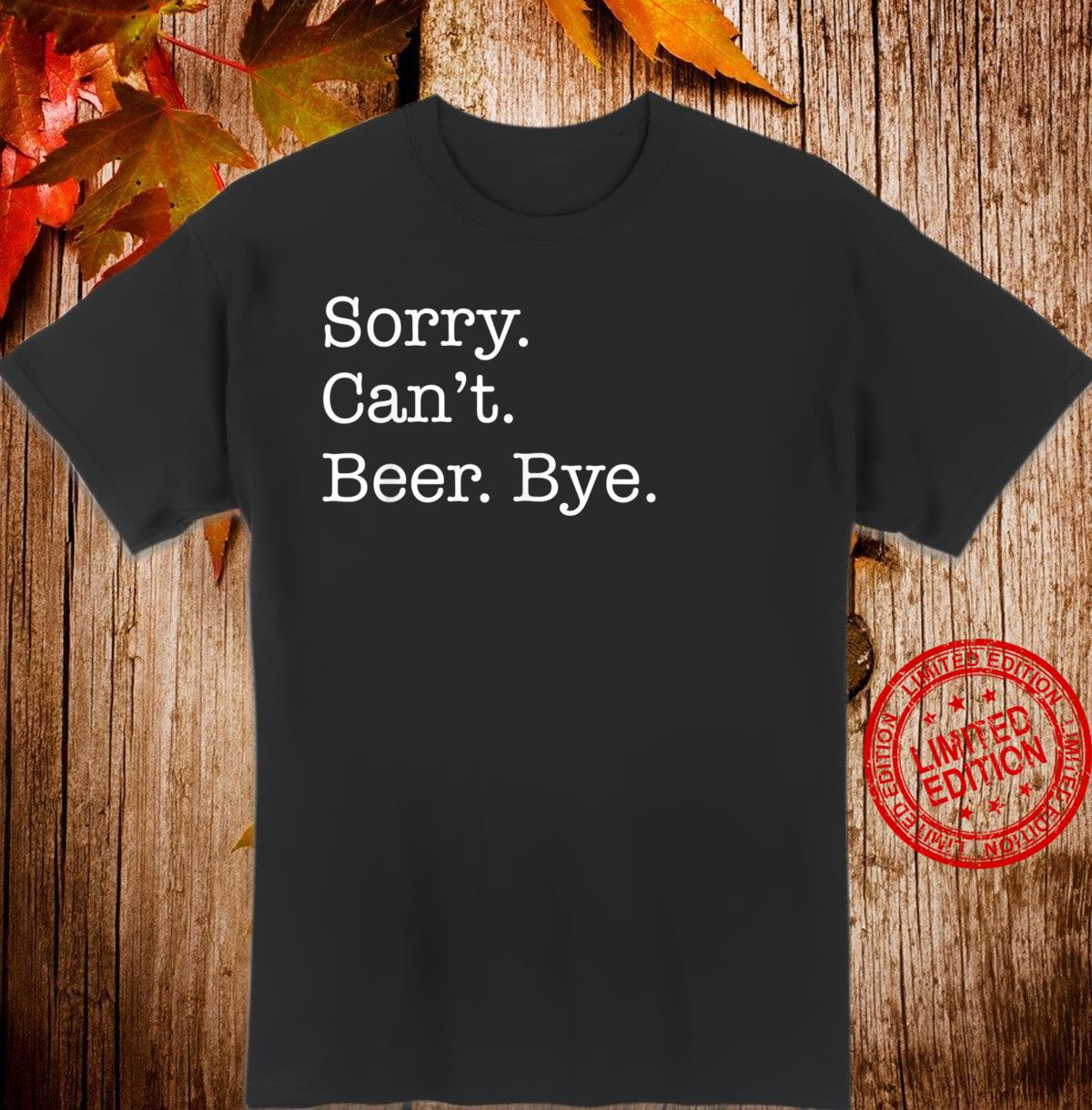 Sorry Can't Beer Bye Beer Sarcastic Shirt