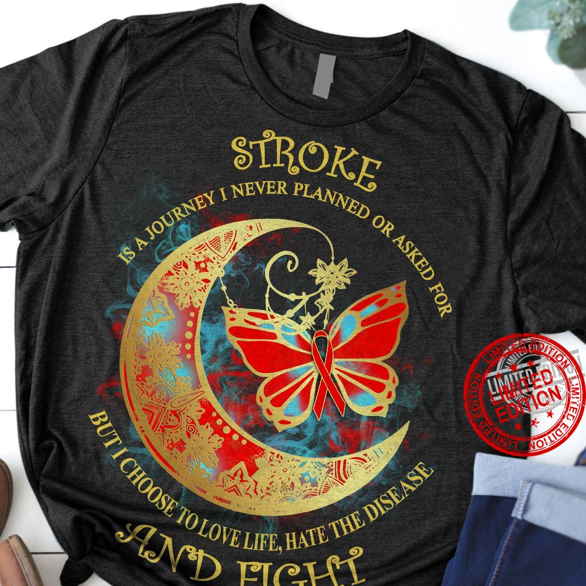 Stroke Is A Journey I Never Planned Or Asked For But I Choose To Love Life Hate The Disesse And Fight Shirt