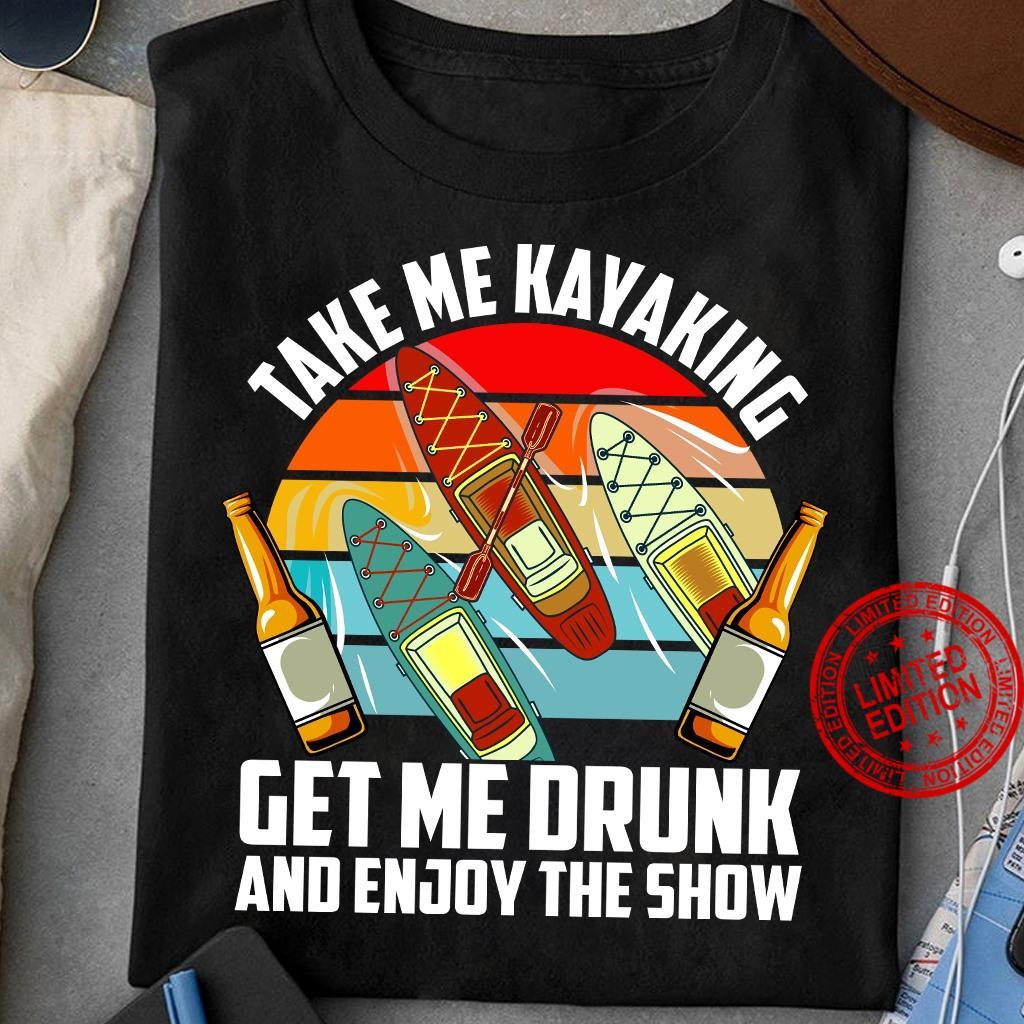 Take Me Kayaking Get Me Drunk And Enjoy The Show Shirt