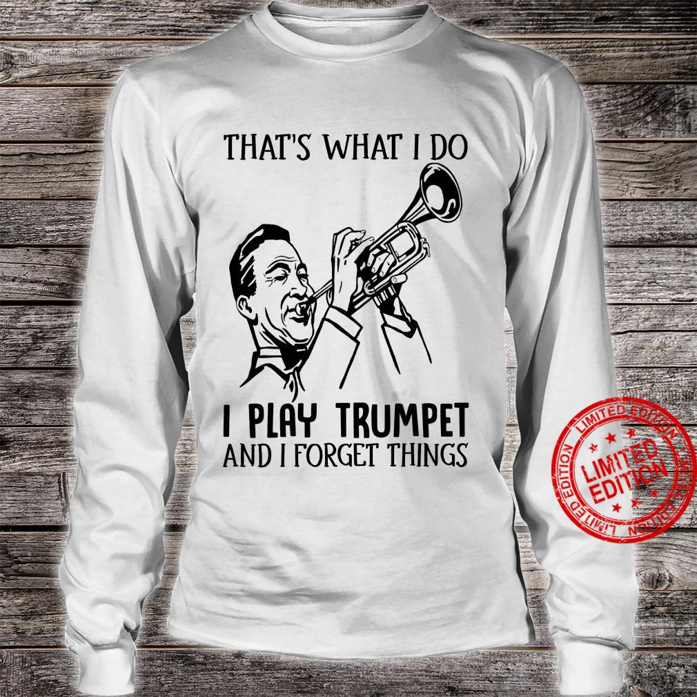 That's What I Do I Play Trumpet And I Forget Things Shirt long sleeved