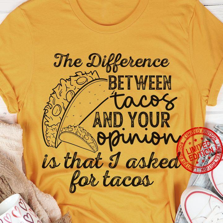 The Difference Between Tacos And Your Opinion Is That I Asked For Tacos Shirt