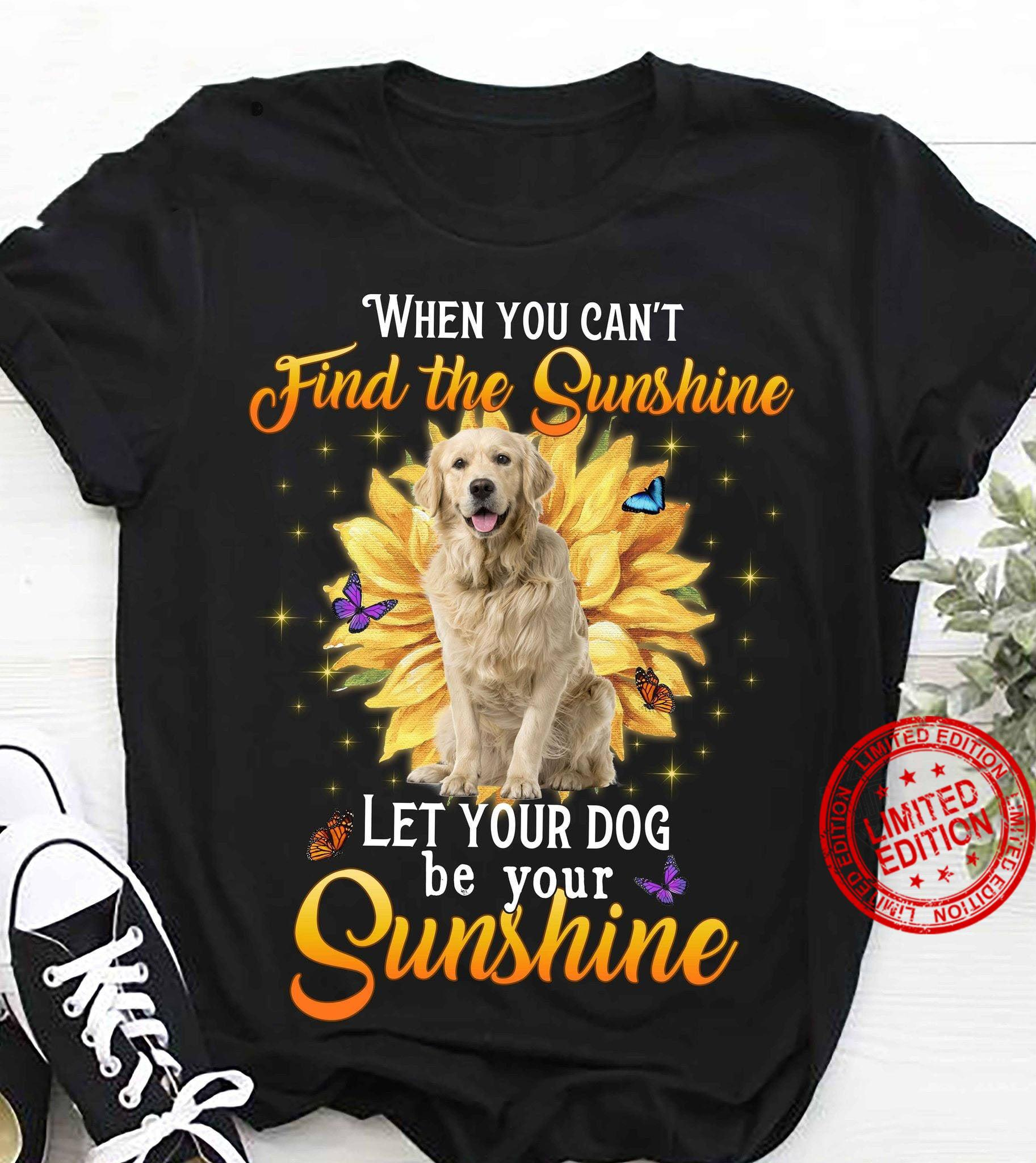 When You Can't Find The Sunshine Let Your Dog Be Your Sunshine Shirt