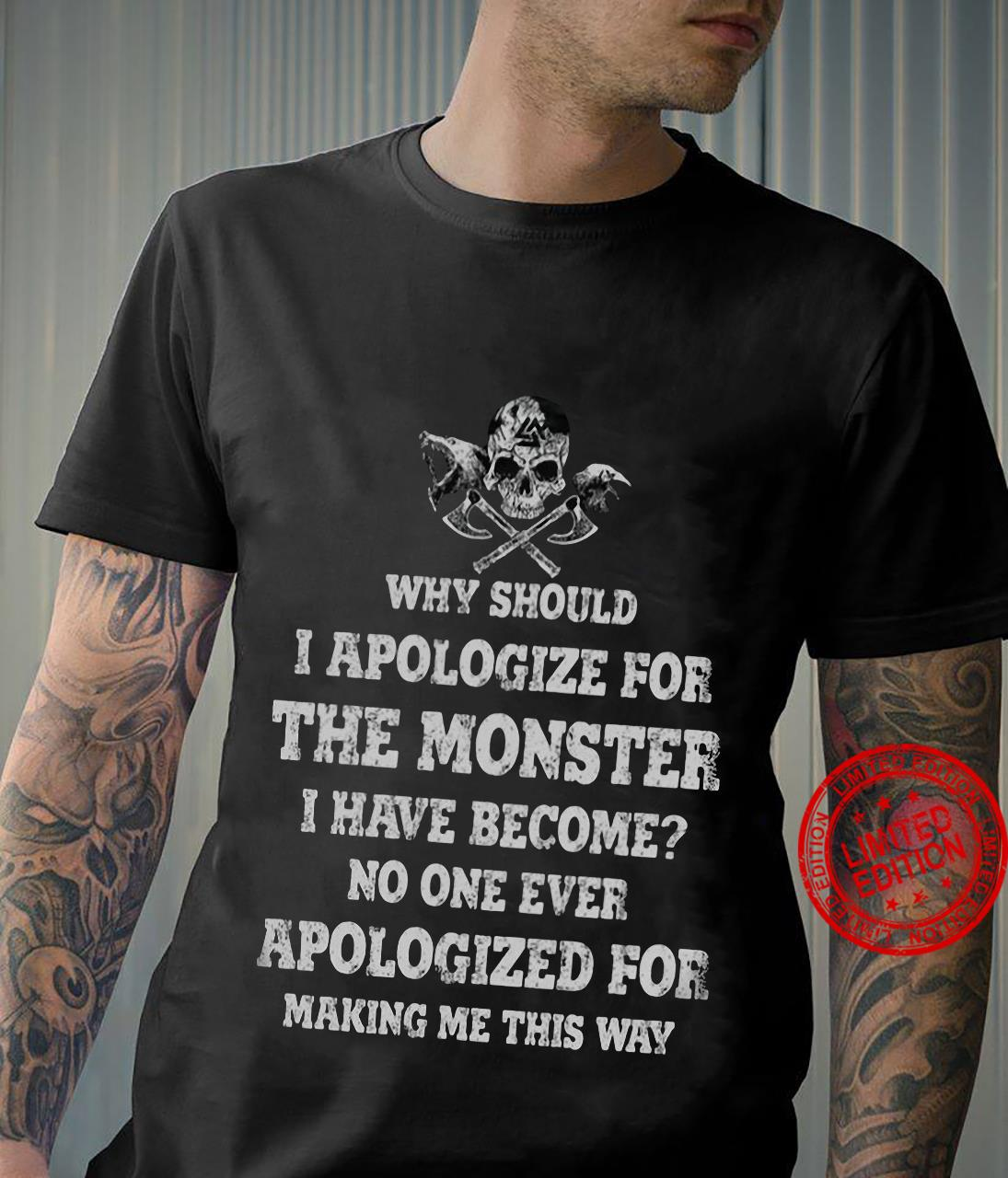 Why Should I Apologize For The Monster I Have Become No One Ever Apologized For Making Me This Way Shirt