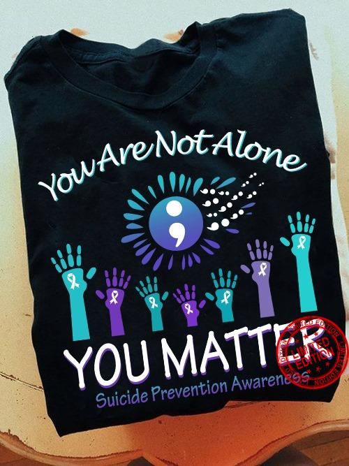You Are Not Alone You Matter Shirt