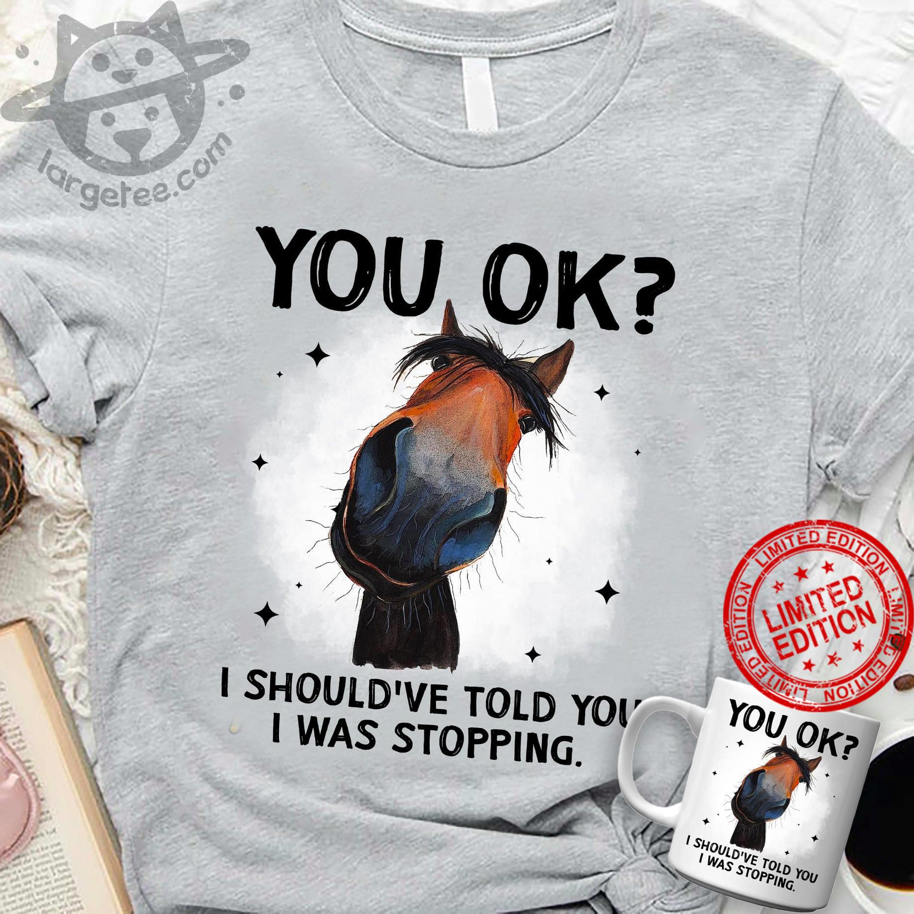 You Ok I Should've Told You I was Stopping Shirt