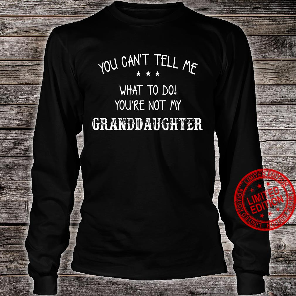 You can't tell me what to do you're not my granddaughter shirt long sleeved
