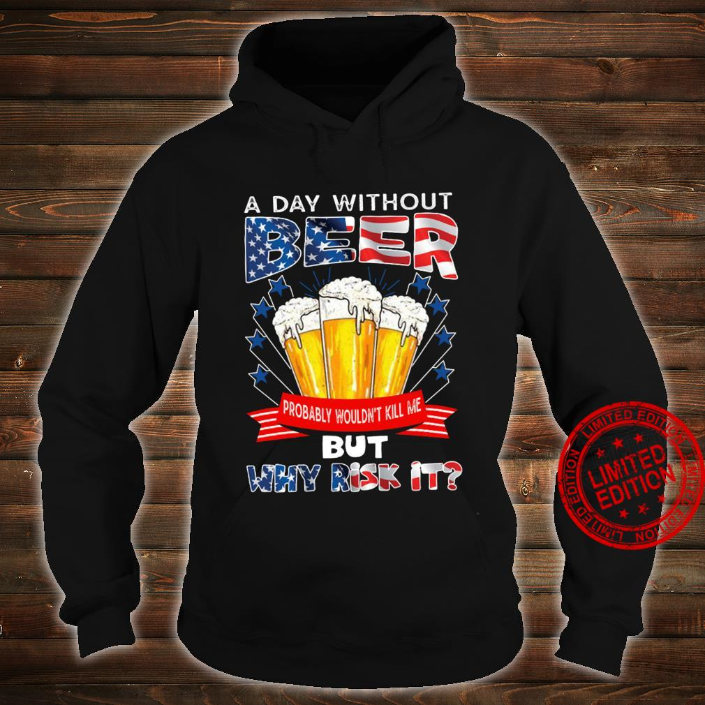 A Day Without Beer Probably Wouldn't Kill Me But Why Risk It Shirt hoodie