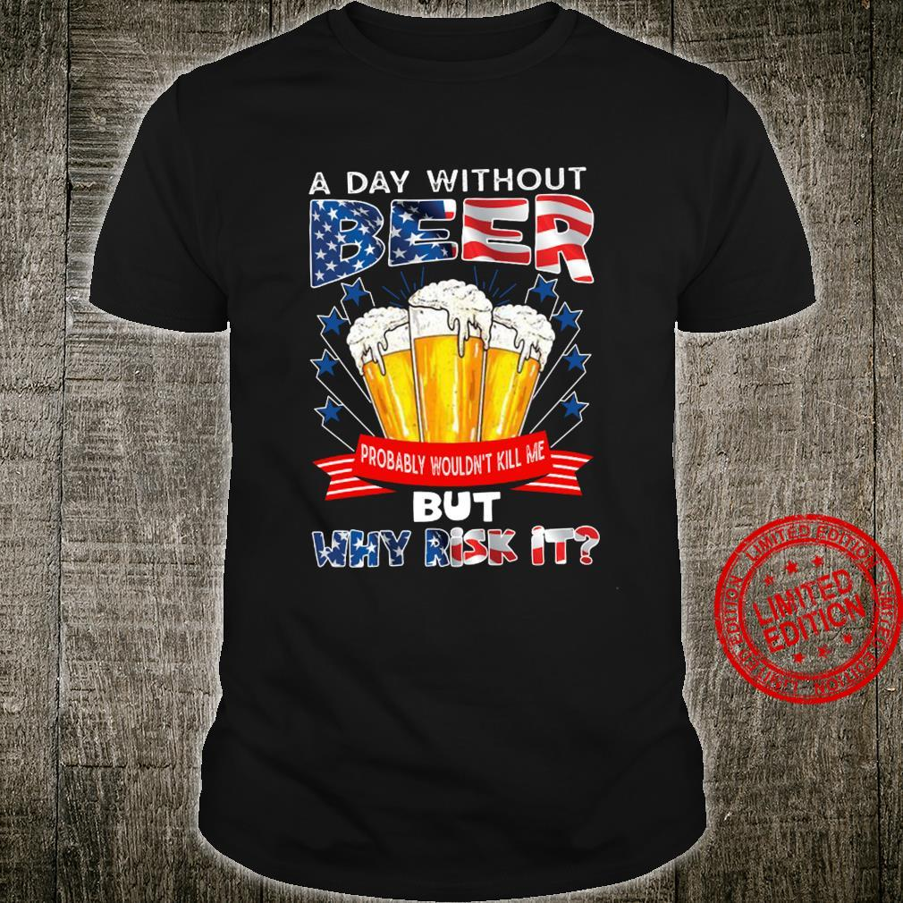 A Day Without Beer Probably Wouldn't Kill Me But Why Risk It Shirt unisex