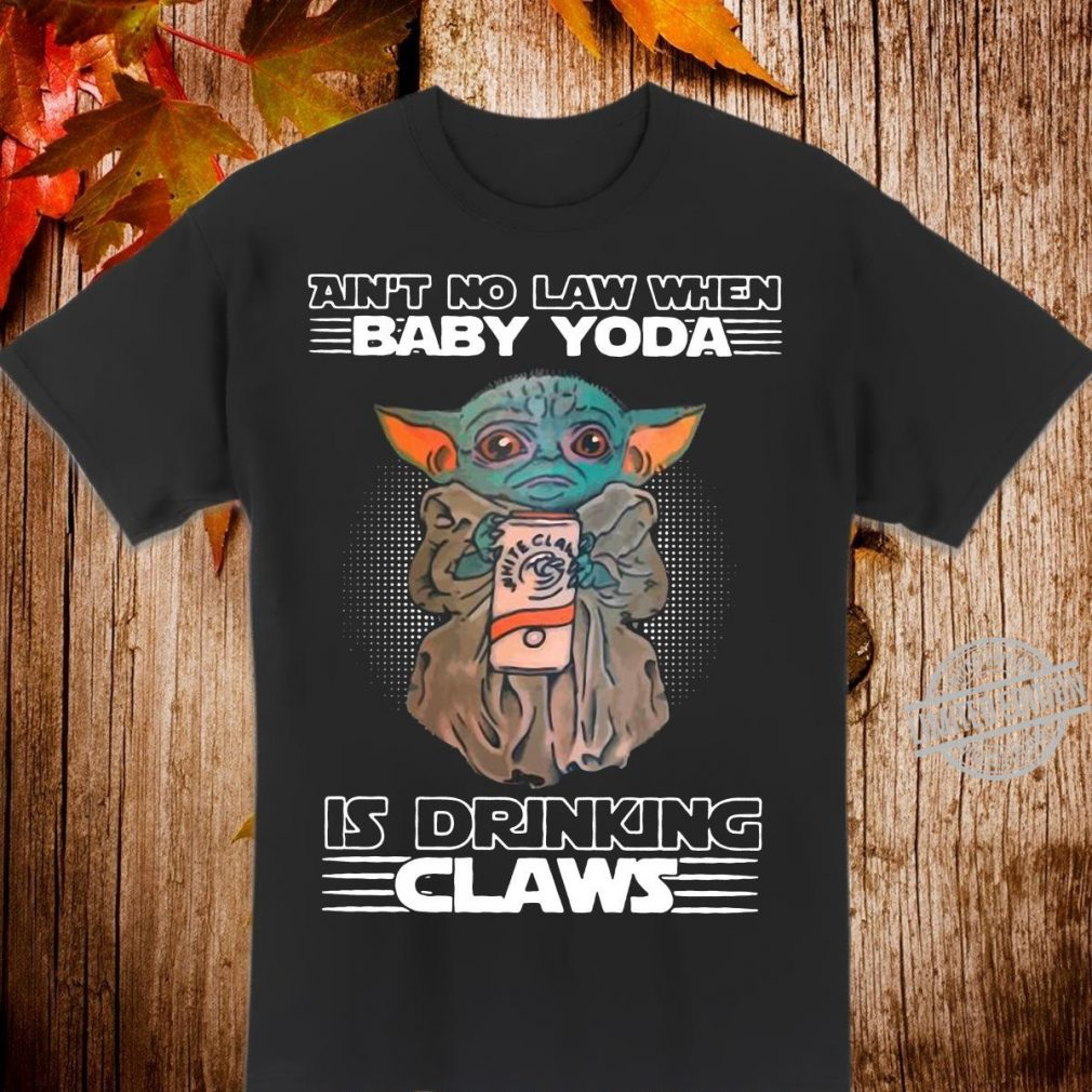 Ain't no law when baby Yoda is drinking white claws Shirt