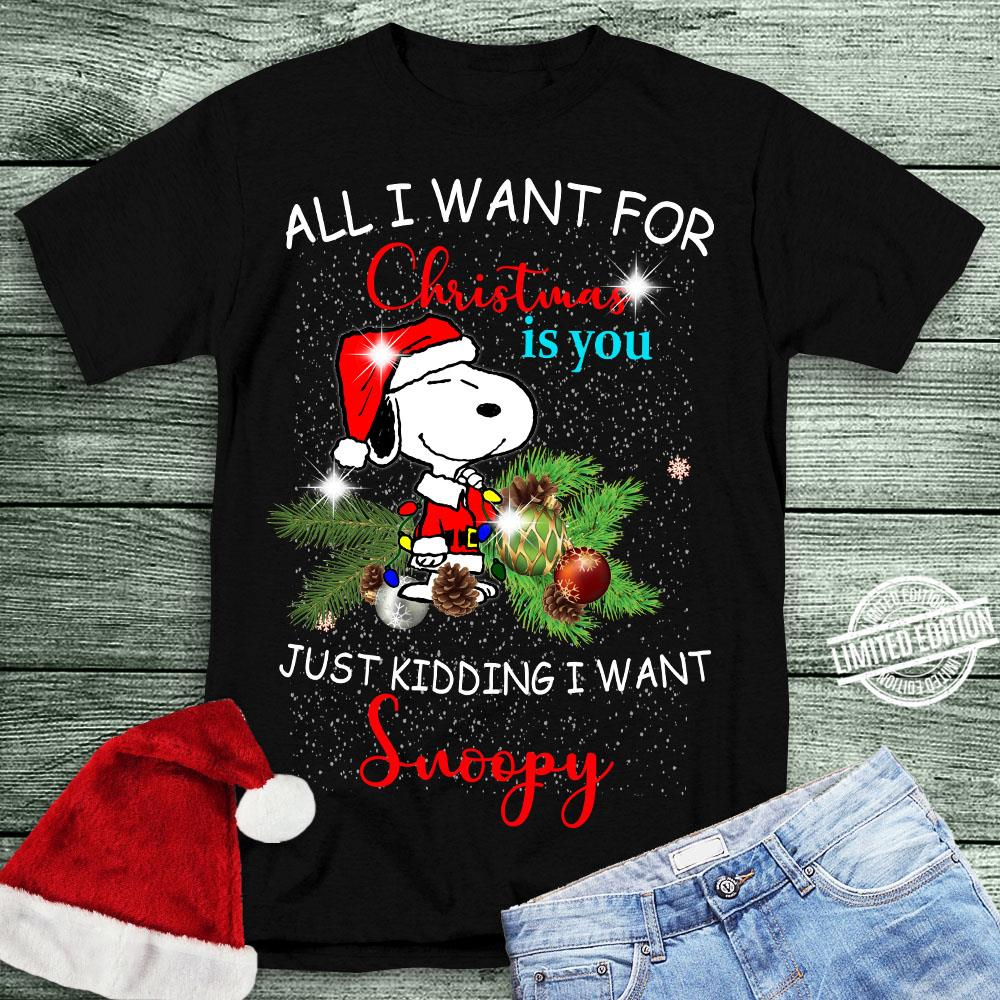 All I Want For Christmas Is You Just Kidding I Want Snoopy Shirt