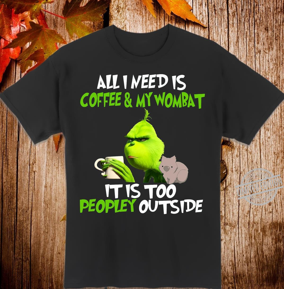 All i need is coffee and my wombat it is too peopley outside Shirt