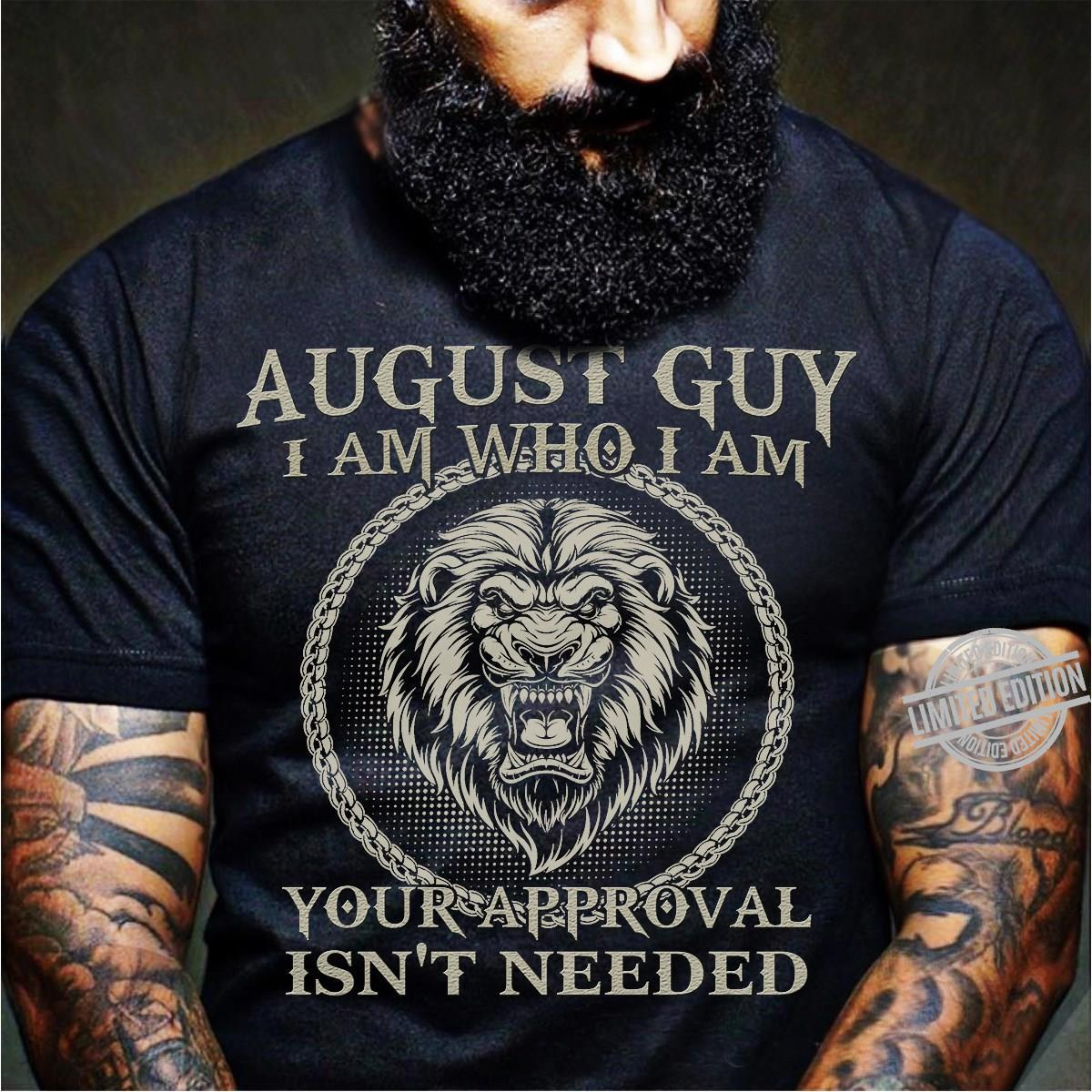 August Guy I Am Who I Am Your Approval Isn't Needed Shirt