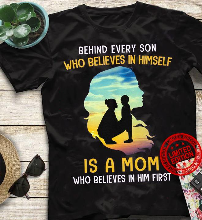 Behind Every Son Who Believes In Himself Is A Mom Who Believes In Him First Shirt