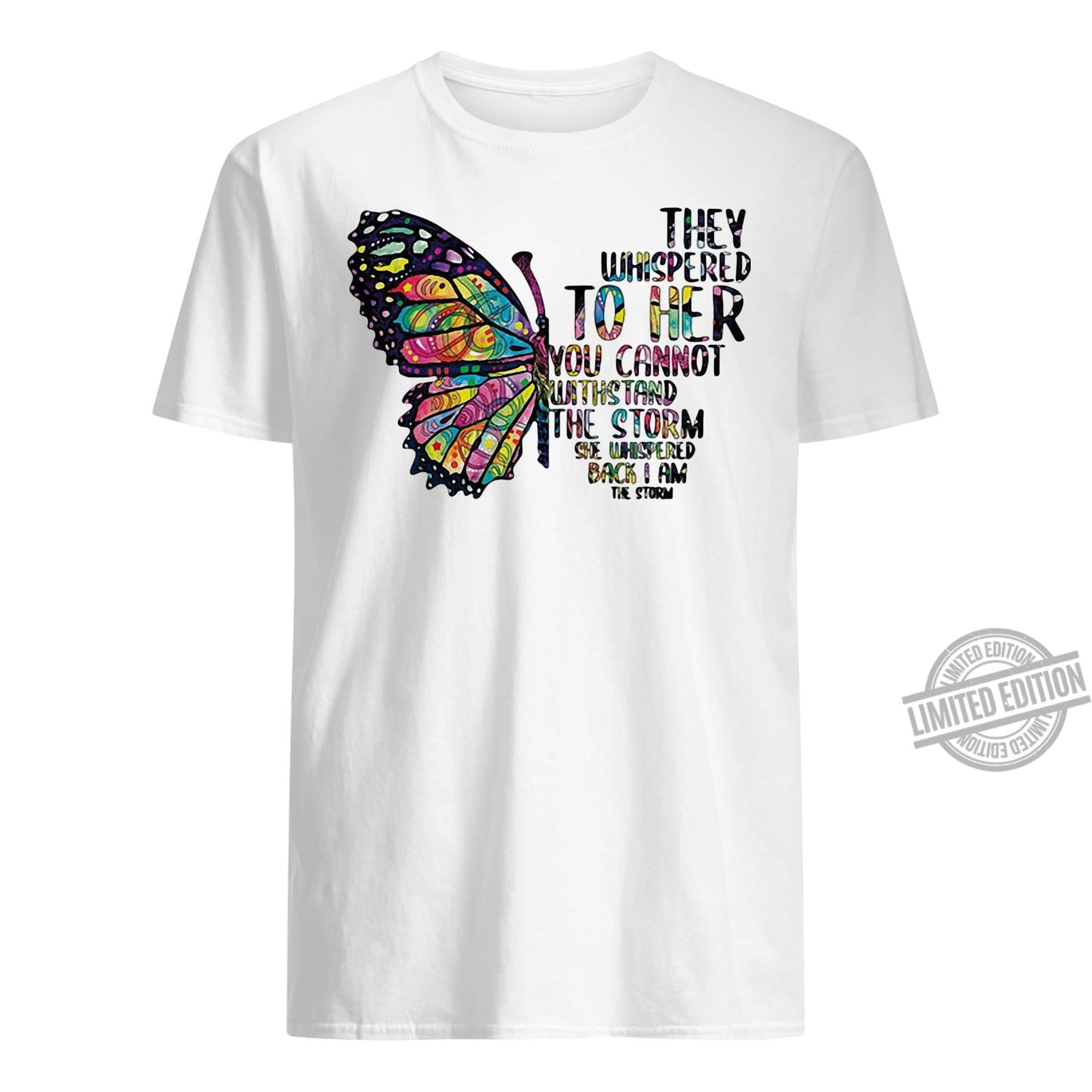 Butterfly They Whispered To Her You Cannot Withstand The Storm She Whispered Back I Am The Storm Shirt