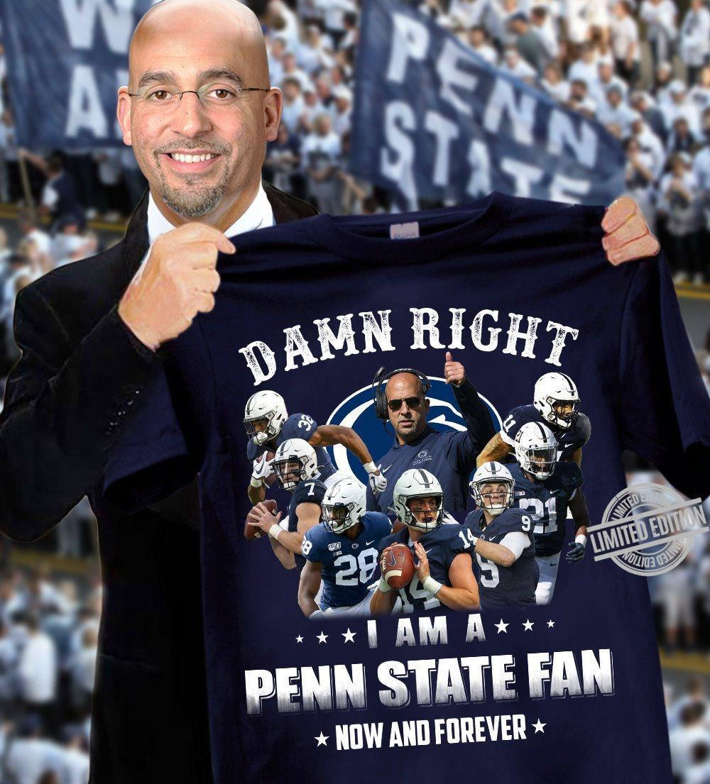 Dam Right I Am A Penn State Fan Now And Forever Shirt