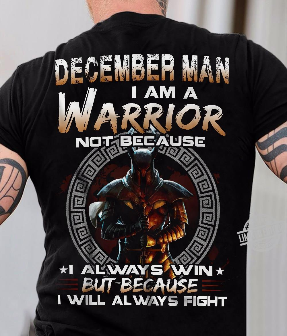 December Man I Am A Warrior Not Because I Always Win But Because I Will Always Fight Shirt