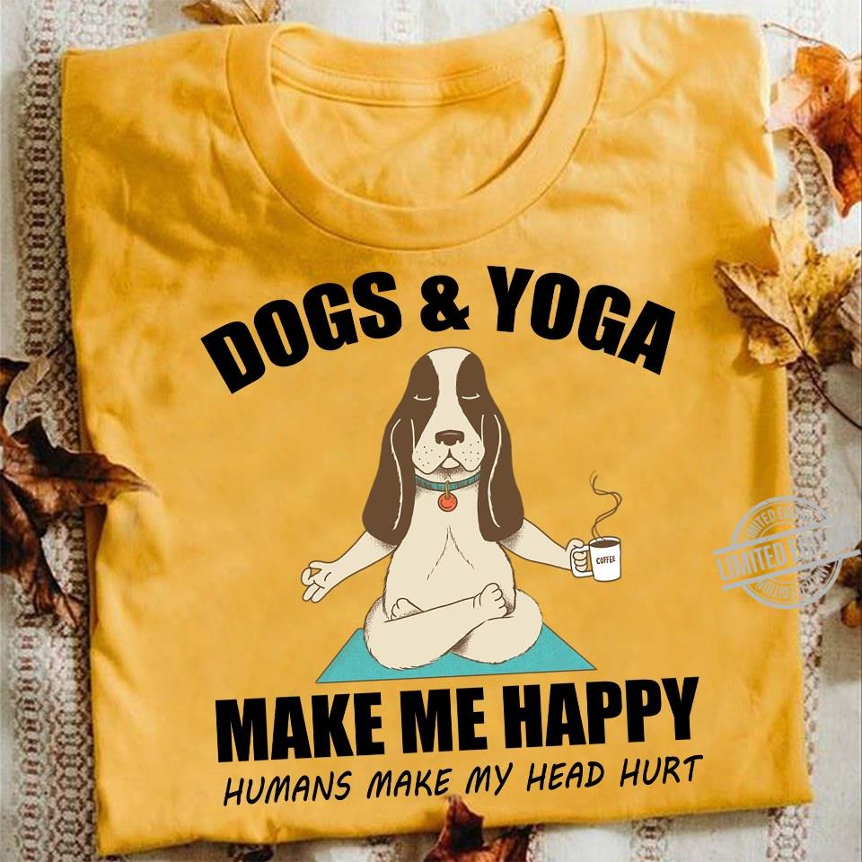 Dogs and Yoga Make Me Happy Humans Make My Heart Hurt Shirt