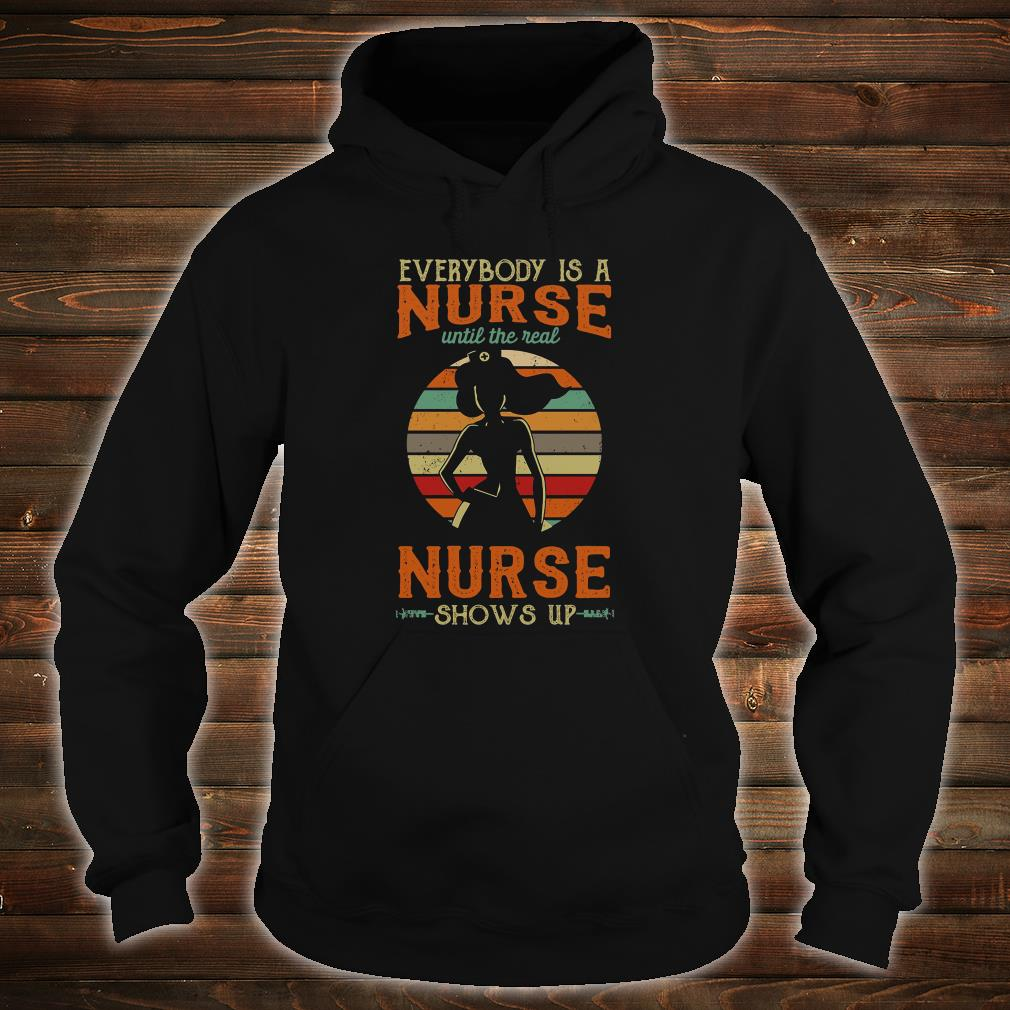 Everyone is a nurse until the real nurse shows up shirt hoodie