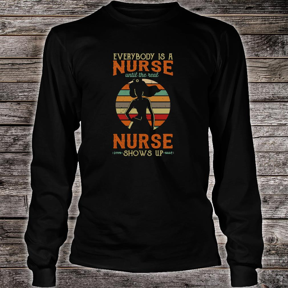Everyone is a nurse until the real nurse shows up shirt Long sleeved