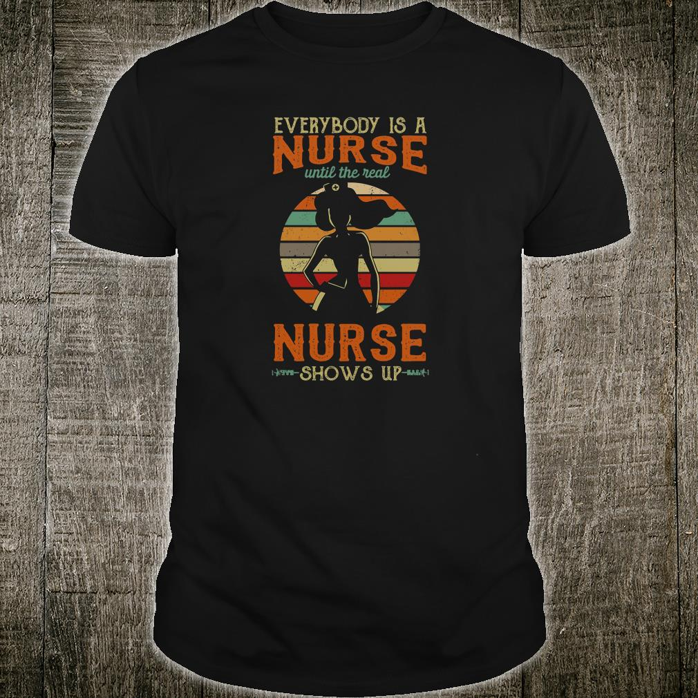 Everyone is a nurse until the real nurse shows up shirt