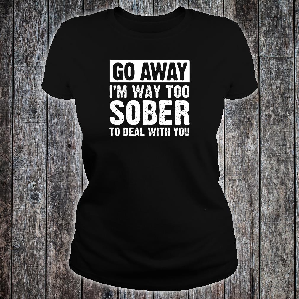 Go away i'm way too sober to deal with you shirt ladies tee