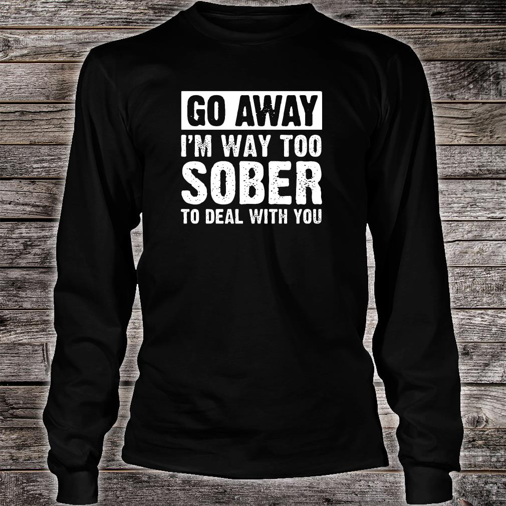 Go away i'm way too sober to deal with you shirt Long sleeved