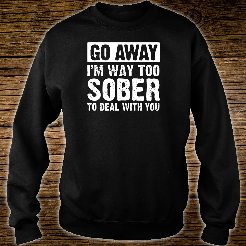 Go away i'm way too sober to deal with you shirt sweater