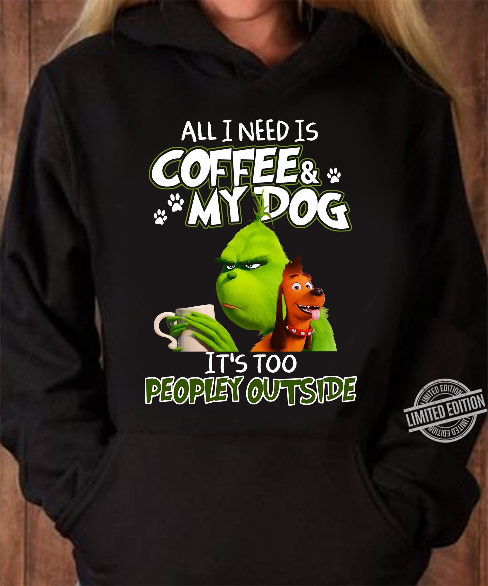 Grinch All I Need Is Coffee My Dog It's Too Peopley Outside Shirt