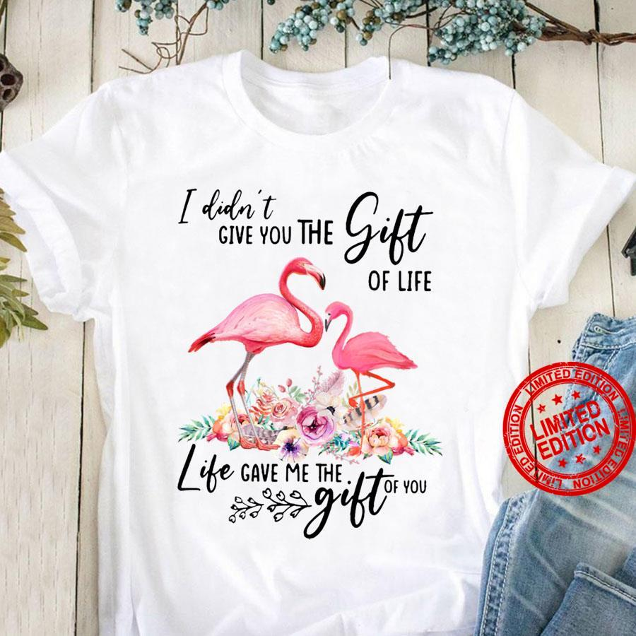 I Didn't Give ou The Gift Of Live Life Gave Me The Gift Of You Shirt