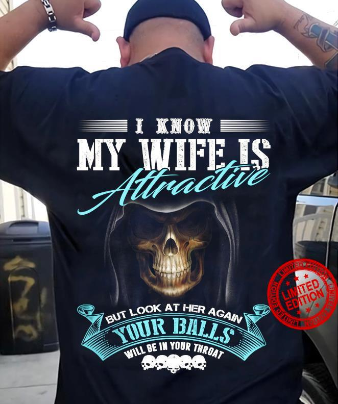 I Know My Wife Is Attractive But Look At Her Again Your Balls Will Be In Your Throat Shirt