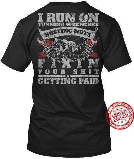 I Run On Turning Wrenches Busting Nuts Fixin Your Shirt & Getting Paid Shirt