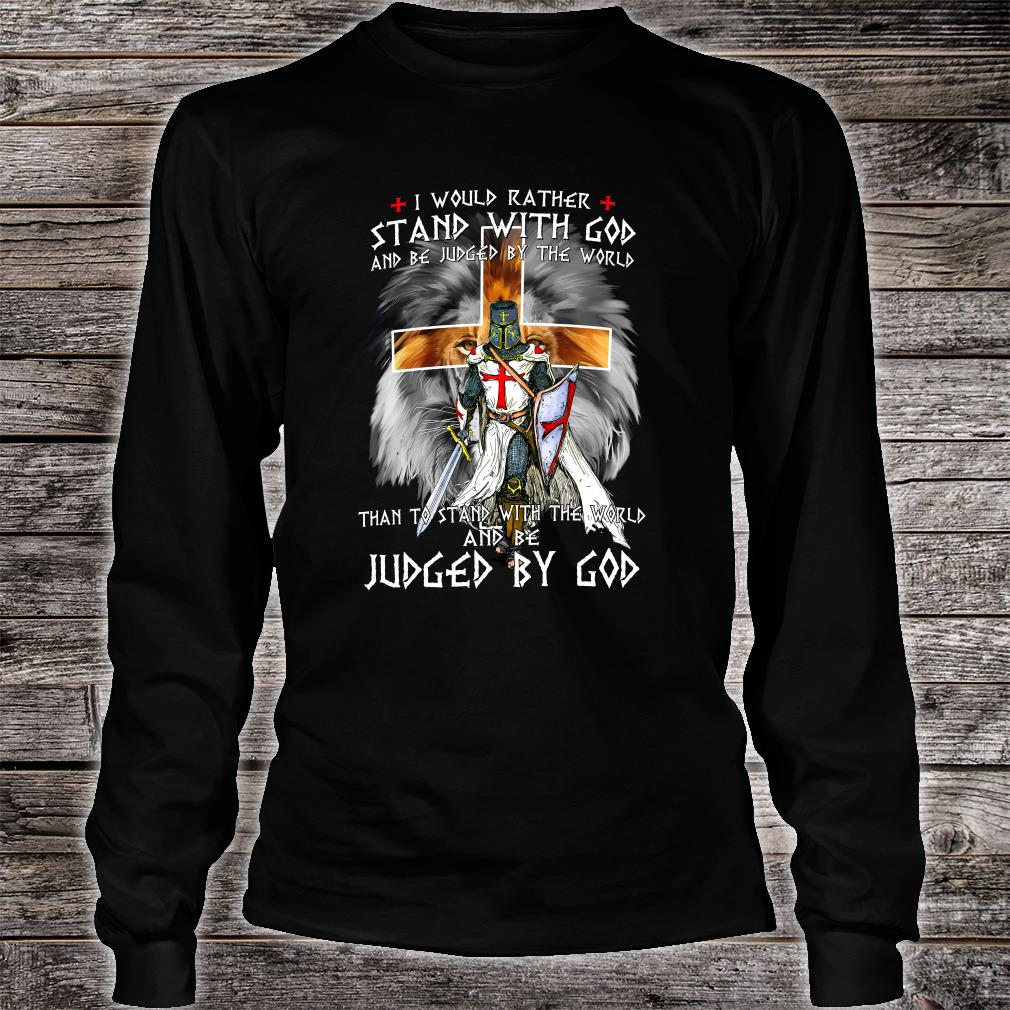 I would rather stand with God and be judged by the world than to stand with the world shirt long sleeved