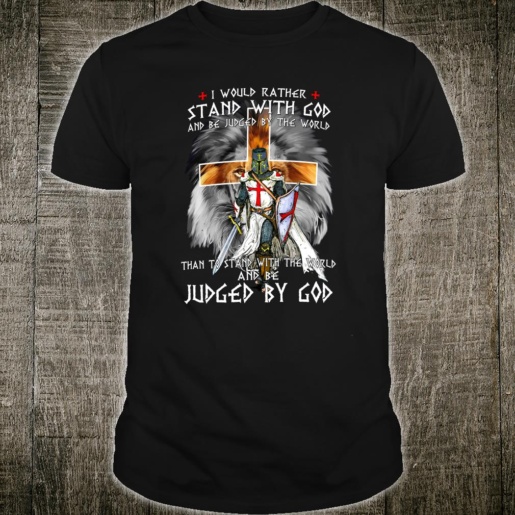 I would rather stand with God and be judged by the world than to stand with the world shirt