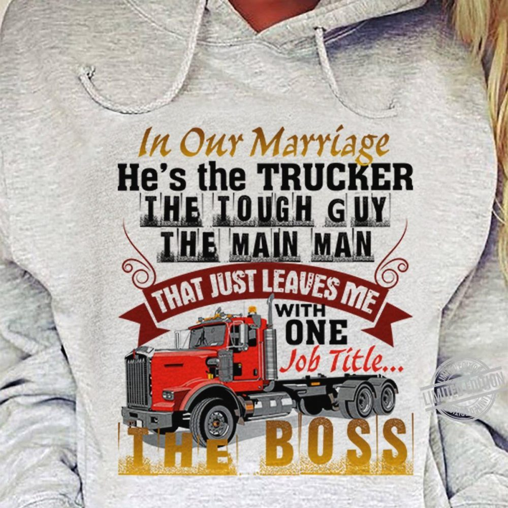 In Our Marriage He's The Trucker The Tough Guy The Main Man That Just Leaves Me With One Iob Title The Boss Shirt
