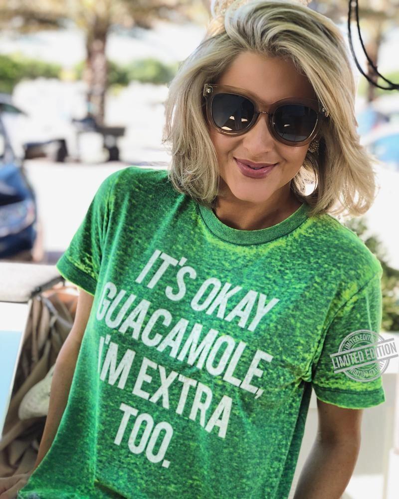 It's Okey Guacamole I'm Extra Too Shirt