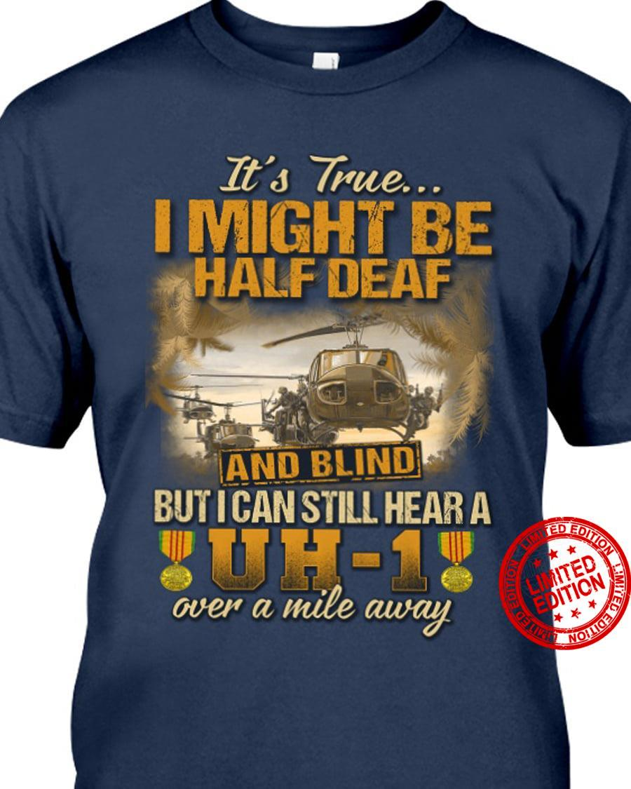 It's True I Might Be Half Deaf And Blind But I Can Still Hear A Over A Mile Away Shirt