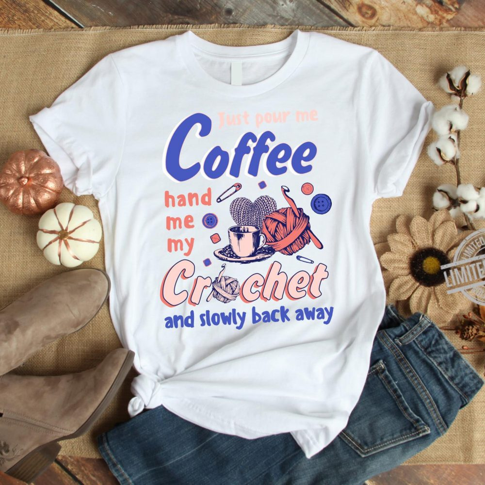 Just Pour Me Coffee Hand Me My Crochet And Slowly Back Away Shirt