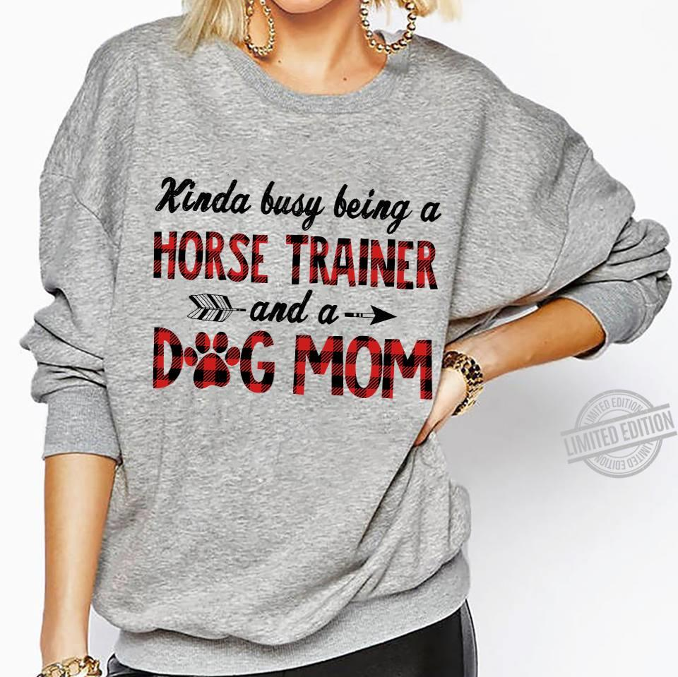 Kinda Busy Being A Horse Trainer And A Dog Mom Shirt