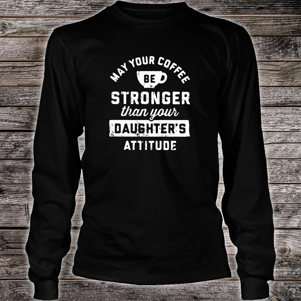 May your coffee be stronger than your daughter's attitude shirt Long sleeved