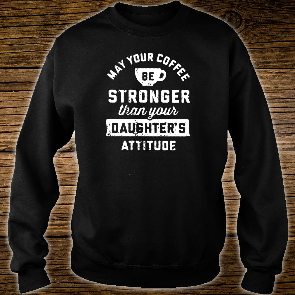 May your coffee be stronger than your daughter's attitude shirt sweater
