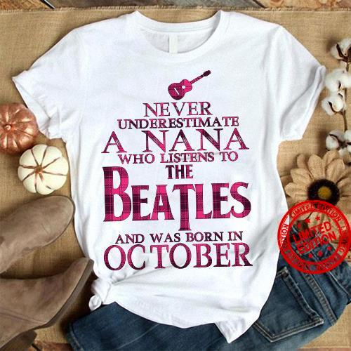 Never Underestimate A Nana Who Listens To The Beatles And Was Born In October Shirt