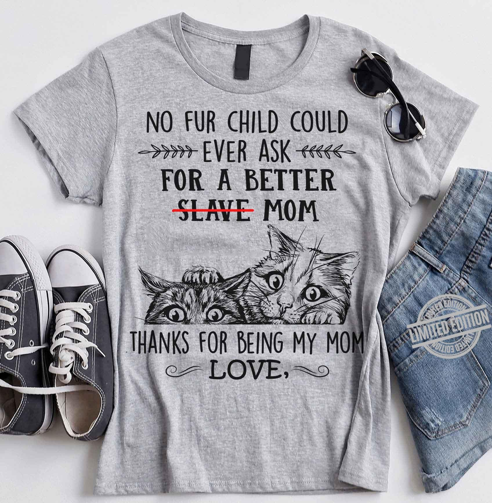 No Fur Child Could Ever Ask For A Better Slave Mom Thanks For Being My Mom Love Shirt
