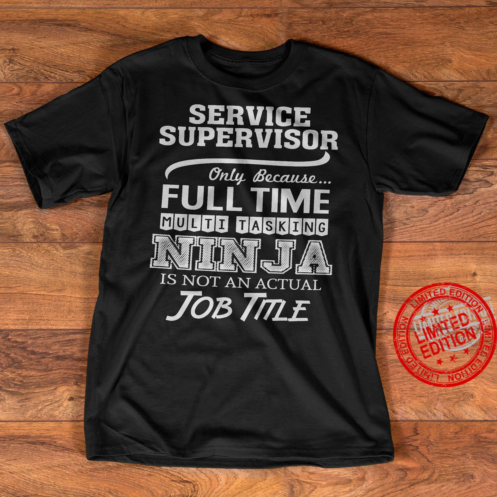 Service Supervisor Only Because Full Time Multi Tasking Ninja Is Not An Actual Job Title Shirt